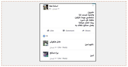 "Communication between the three terrorists on Facebook. On April 17, 2013, Usama 'Atta, one of the terrorists, virtually told the other two operatives of the squad he was planning to end his life with a ""righteous accomplishment"" so that he could meet Allah. His friends, 'Adel 'Ankush and Baraa 'Atta responded that they fully agreed. Usama 'Atta's answer to them reads as follows: ""We pass through life and the world is not ours. One day we will pass [away] and leave everything behind us. Allah, end our deeds with a righteous accomplishments so that through it we may meet you."" 'Adel Ankush answered, ""by Allah, amen."" Baraa' Saleh ('Atta) answered, ""Amen"" (Facebook page of Usama 'Atta, April 13, 2017)."