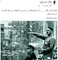 "A poster with a portrait of Adolf Hitler saying: ""if you attack me, I will raise my hat in light of your courage. But I won't set it down anywhere but on your grave"". Al-Suity's response: We need Hitler... And we don't need an Arab knight (treachery is the Arabs' trait) keep well"" (Jalal Al-Suity Facebook page, 19 April 2017)."