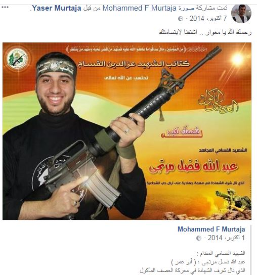 "On October 7, 2014, Yasser Murtaja (who was killed during the events of the Great March of Return) shared a post on Facebook showing a photo of Abdullah Fadel Murtaja in the uniform of the Izz al-Din al-Qassam Brigades. The post reads: ""Allah have mercy on you, commando operative, we miss your smile"" (Yasser Murtaja's Facebook page, October 7, 2014)"