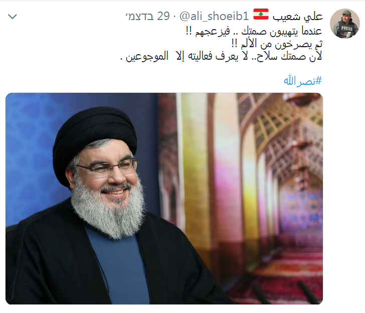 "Ali Shoeib used his Twitter account to praise the silence of Hezbollah leader Hassan Nasrallah. He wrote, ""When they are concerned about your silence...it gets on their nerves!! After that they scream in pain!! Because your silence is a weapon...that no one knows how it works, only those who suffer the pain"" (Ali Shoeib's Twitter account, December 29, 2018)."