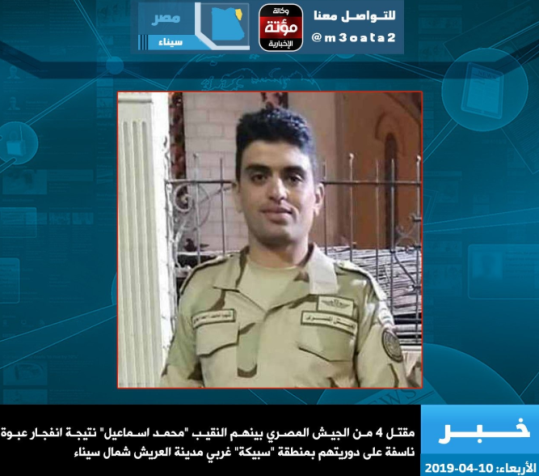 Egyptian army Captain Muhammad Isma'il, killed when an ISIS IED exploded, west of el-Arish (Mu'ta News Agency, reposted by Shabakat Shumukh, April 10, 2019).