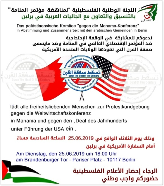 "Inviting the German community to protest against the economic workshop in Bahrain. The invitation was issued by the ""Palestinian committee for the downfall of the Manama conference"" in Berlin. The rally will be held at 18:00 in the Paris Square at the Brandenburg Gate near the American embassy on June 25, 2019 (Facebook page of Marouf al-Rifa'i, in charge of media releases at the ""Authority for the struggle against the fence"" and coordinator and spokesman of the ""National and international campaign against the Bahrain conference"")."
