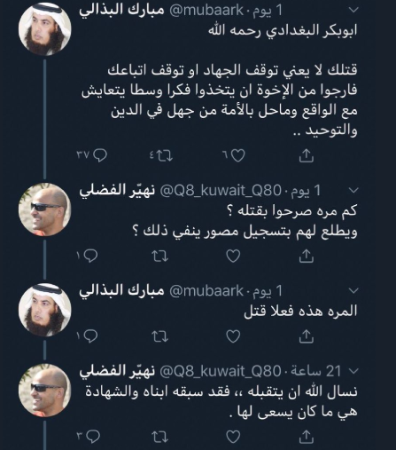 "A Telegram chat mourning the death of al-Baghdadi. In the first response (written on the account of Mubarak al-Badhali, a Kuwaiti extremist Salafist preacher) says, ""Abu Bakr al-Baghdadi, may Allah have mercy on him. [Your killing] does not mean jihad will end or stop those following your path. I ask our brothers to use the thinking of the golden path that reconciles with reality and ignorance of the religion of the oneness of Allah, which harmed the [Islamic] nation."" ""Nuhair al-Fadli"" answers him, saying, ""We ask Allah to receive him [among the shaheeds]. Two of his sons preceded him [as shaheeds] and he aspired to die the death of a martyr for the sake of Allah"" (Telegram, October 28, 2019)."