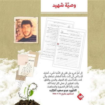 Quote from the will of the shaheed Abdou Sa'id Aghazadeh, killed in February 1997 in the Security Zone, apparently in an attack by an Israeli force near the Delaat Outpost (known in Lebanon as Dabche Outpost; Hezbollah website, January 14, 2008). In this excerpt, the shaheed turns to his mother and asks for her forgiveness for not lending her his attention, claiming that his actions were for the sake of Allah (Instagram account of the Association for the Revival of Resistance Legacy, March 3, 2020)